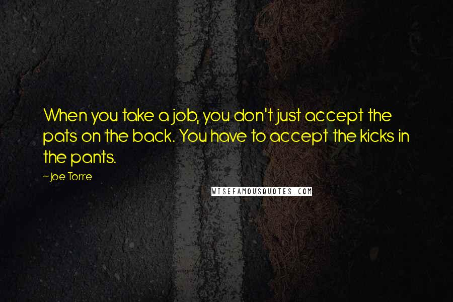 Joe Torre quotes: When you take a job, you don't just accept the pats on the back. You have to accept the kicks in the pants.