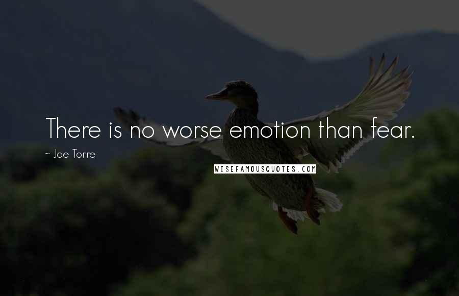 Joe Torre quotes: There is no worse emotion than fear.