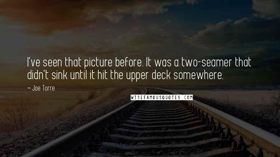 Joe Torre quotes: I've seen that picture before. It was a two-seamer that didn't sink until it hit the upper deck somewhere.
