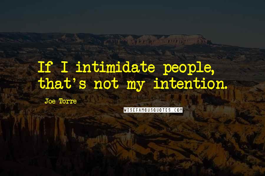 Joe Torre quotes: If I intimidate people, that's not my intention.