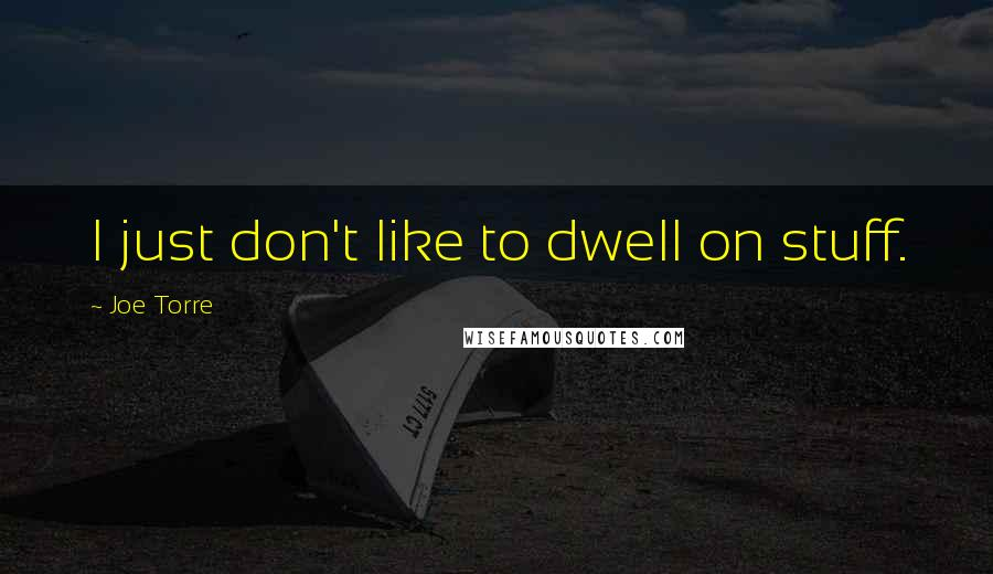 Joe Torre quotes: I just don't like to dwell on stuff.