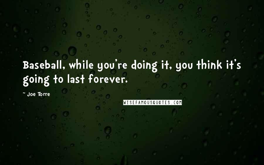 Joe Torre quotes: Baseball, while you're doing it, you think it's going to last forever.