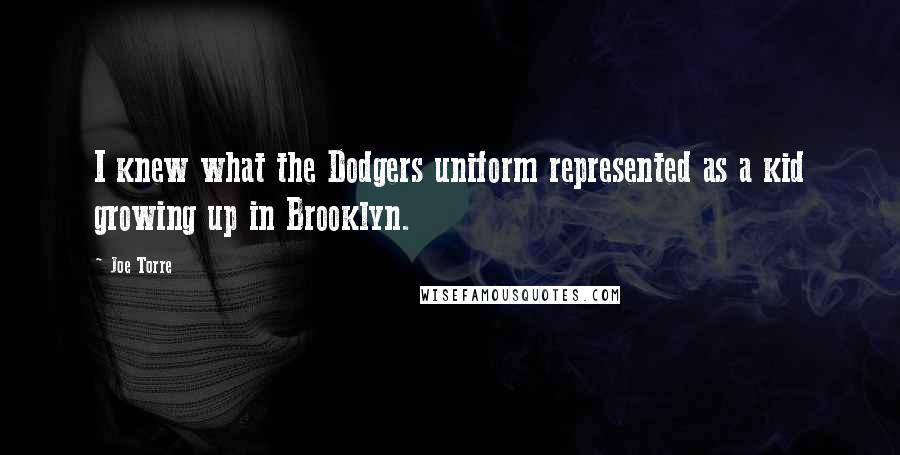 Joe Torre quotes: I knew what the Dodgers uniform represented as a kid growing up in Brooklyn.