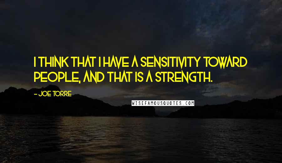 Joe Torre quotes: I think that I have a sensitivity toward people, and that is a strength.