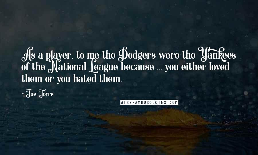 Joe Torre quotes: As a player, to me the Dodgers were the Yankees of the National League because ... you either loved them or you hated them.