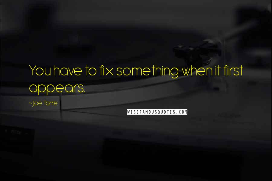 Joe Torre quotes: You have to fix something when it first appears.
