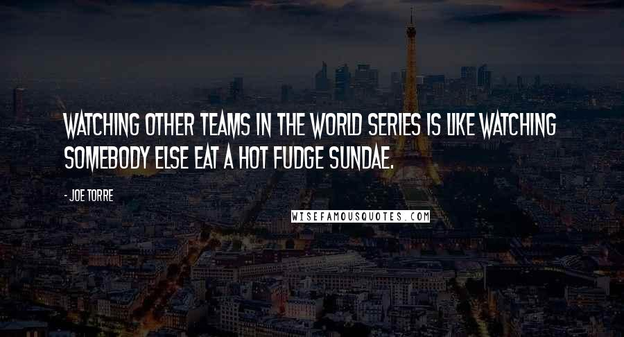 Joe Torre quotes: Watching other teams in the World Series is like watching somebody else eat a Hot Fudge Sundae.