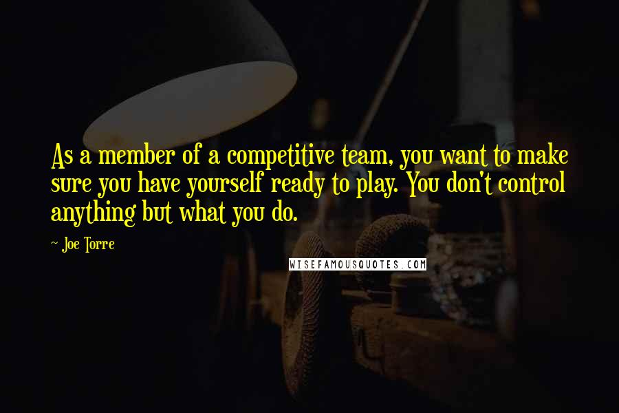 Joe Torre quotes: As a member of a competitive team, you want to make sure you have yourself ready to play. You don't control anything but what you do.