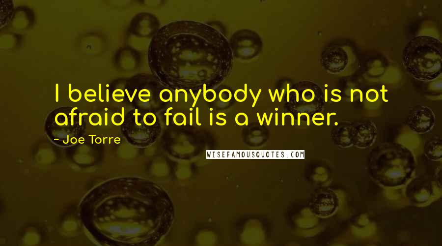 Joe Torre quotes: I believe anybody who is not afraid to fail is a winner.