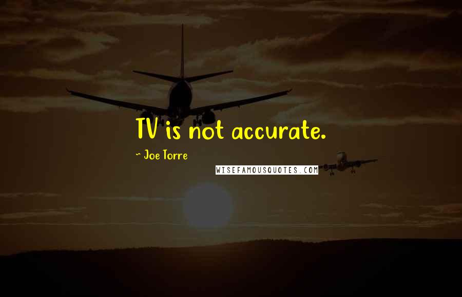 Joe Torre quotes: TV is not accurate.