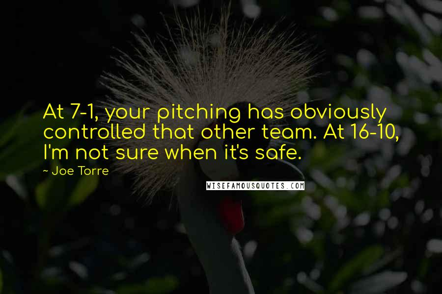 Joe Torre quotes: At 7-1, your pitching has obviously controlled that other team. At 16-10, I'm not sure when it's safe.