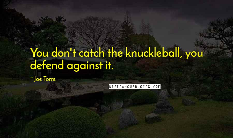 Joe Torre quotes: You don't catch the knuckleball, you defend against it.