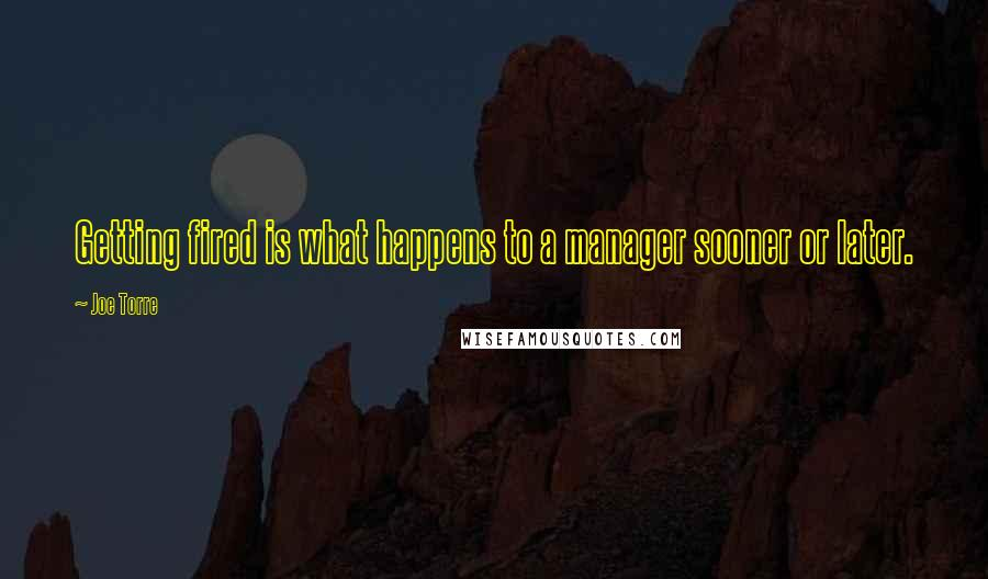 Joe Torre quotes: Getting fired is what happens to a manager sooner or later.