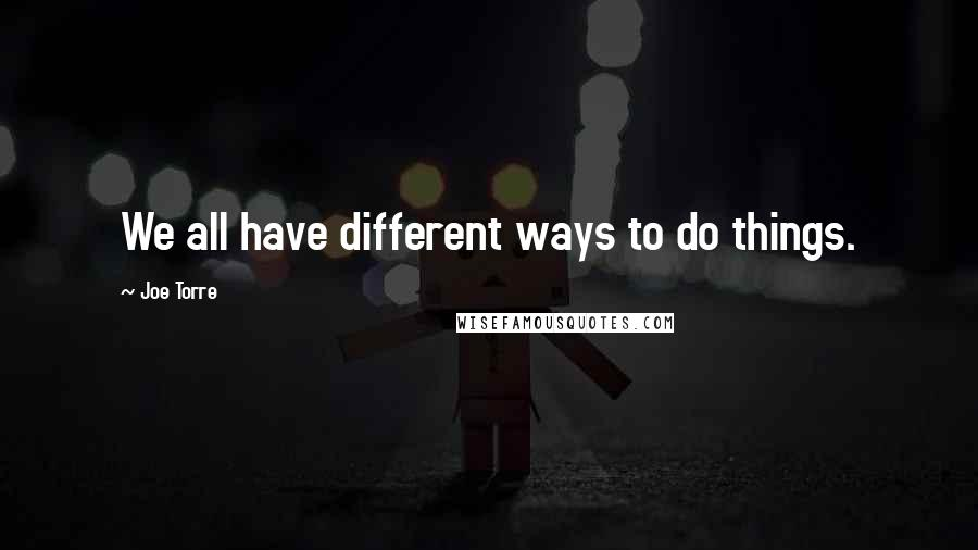 Joe Torre quotes: We all have different ways to do things.