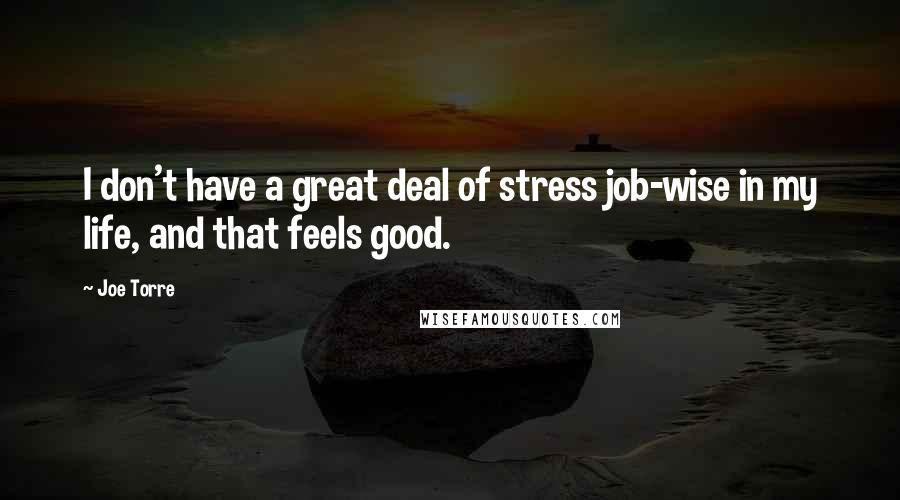Joe Torre quotes: I don't have a great deal of stress job-wise in my life, and that feels good.