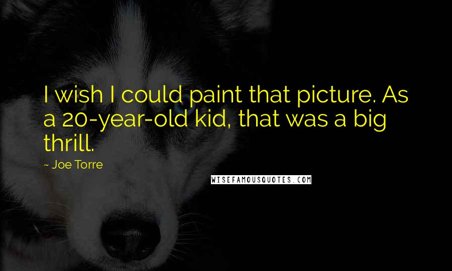 Joe Torre quotes: I wish I could paint that picture. As a 20-year-old kid, that was a big thrill.