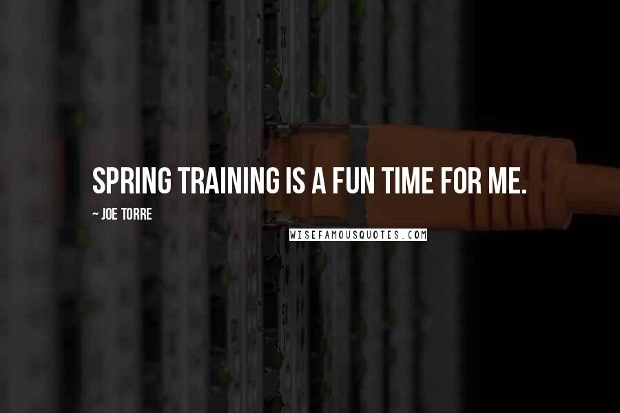 Joe Torre quotes: Spring Training is a fun time for me.