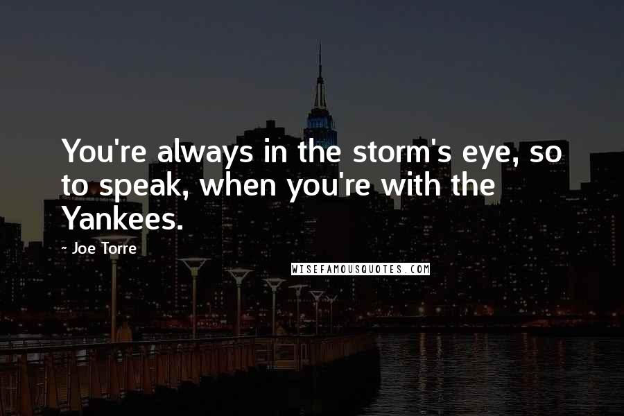 Joe Torre quotes: You're always in the storm's eye, so to speak, when you're with the Yankees.