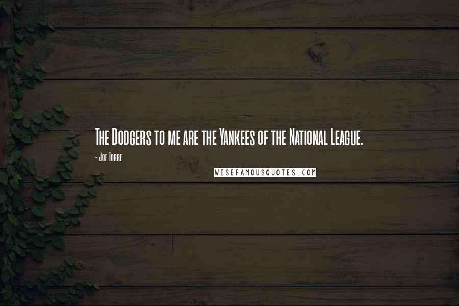Joe Torre quotes: The Dodgers to me are the Yankees of the National League.