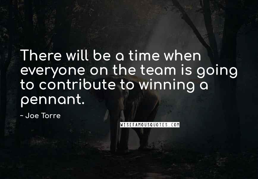 Joe Torre quotes: There will be a time when everyone on the team is going to contribute to winning a pennant.