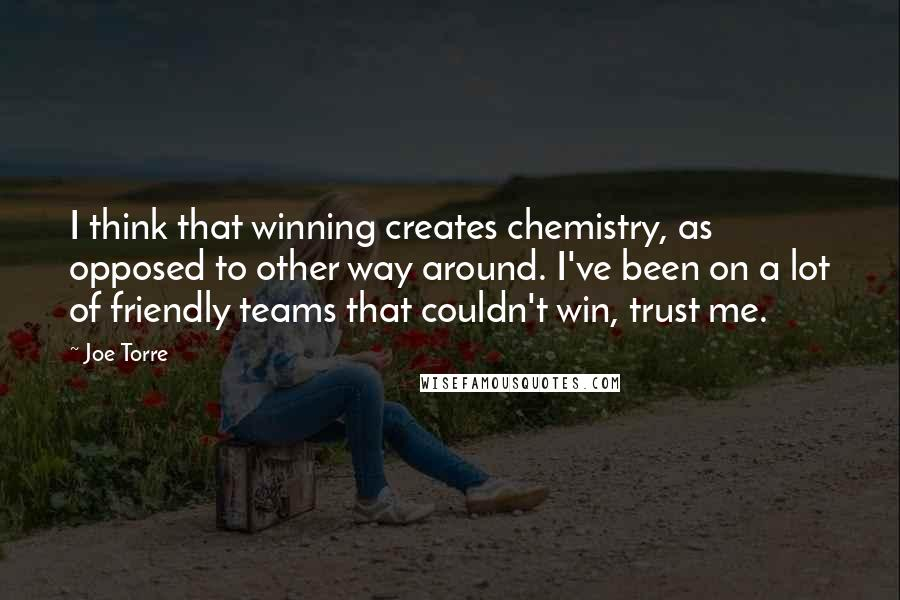 Joe Torre quotes: I think that winning creates chemistry, as opposed to other way around. I've been on a lot of friendly teams that couldn't win, trust me.