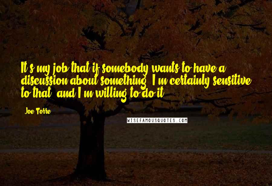 Joe Torre quotes: It's my job that if somebody wants to have a discussion about something, I'm certainly sensitive to that, and I'm willing to do it.