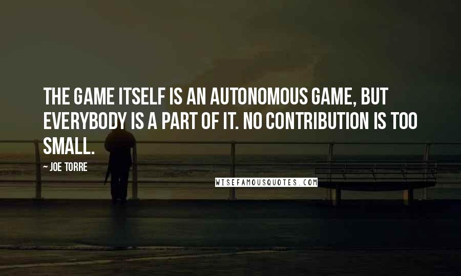 Joe Torre quotes: The game itself is an autonomous game, but everybody is a part of it. No contribution is too small.