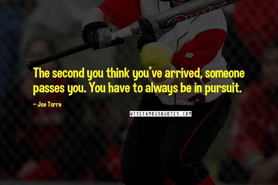 Joe Torre quotes: The second you think you've arrived, someone passes you. You have to always be in pursuit.