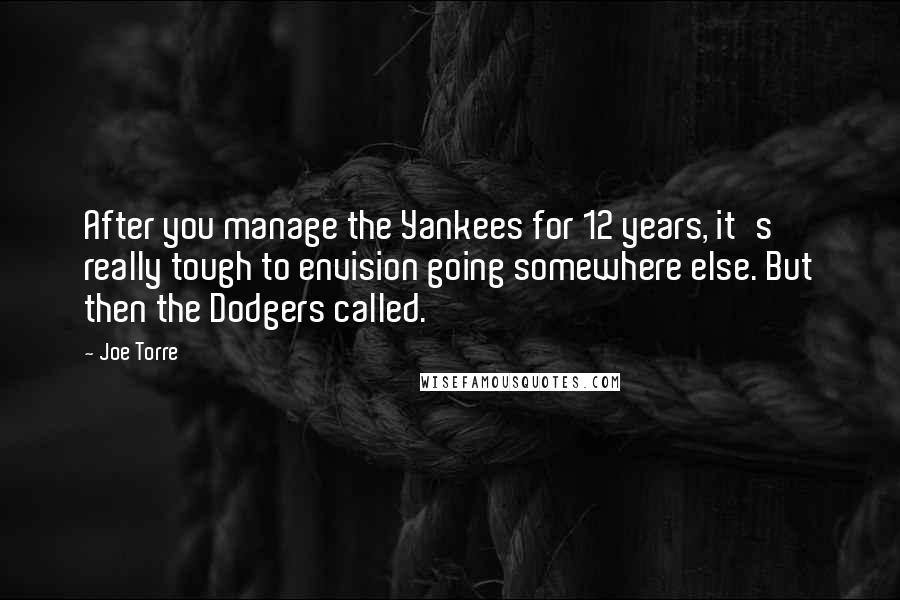 Joe Torre quotes: After you manage the Yankees for 12 years, it's really tough to envision going somewhere else. But then the Dodgers called.