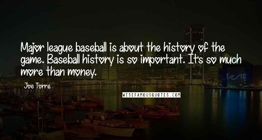 Joe Torre quotes: Major league baseball is about the history of the game. Baseball history is so important. It's so much more than money.