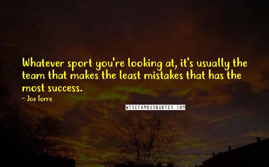 Joe Torre quotes: Whatever sport you're looking at, it's usually the team that makes the least mistakes that has the most success.