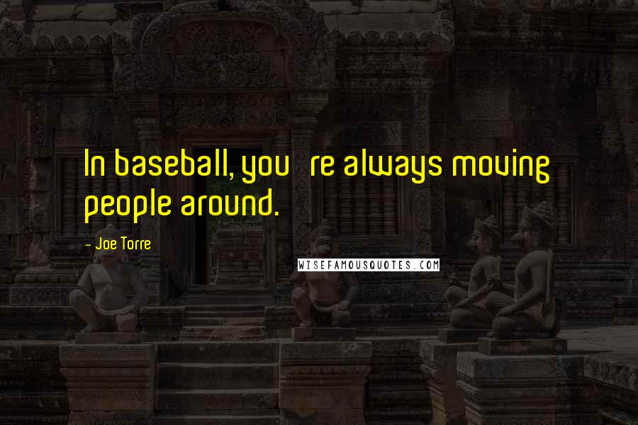 Joe Torre quotes: In baseball, you're always moving people around.