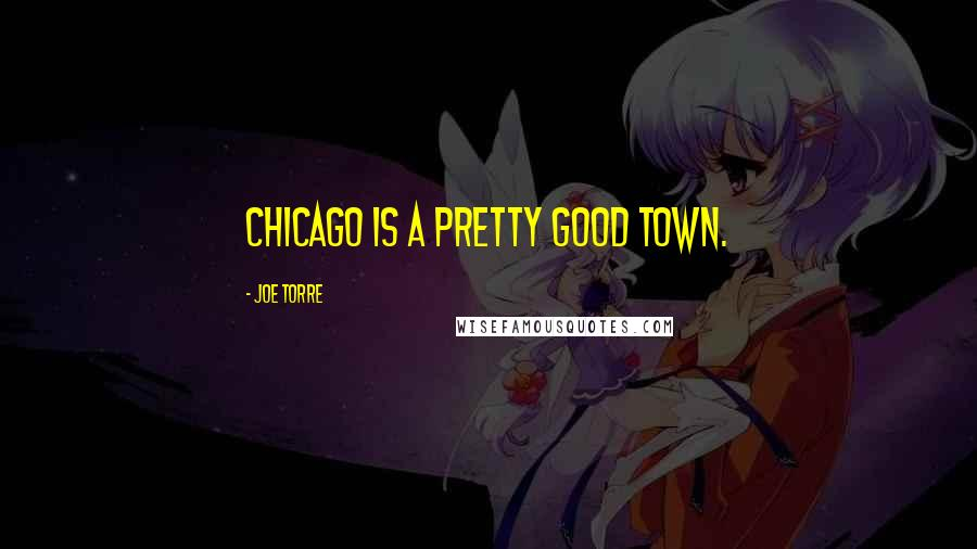 Joe Torre quotes: Chicago is a pretty good town.
