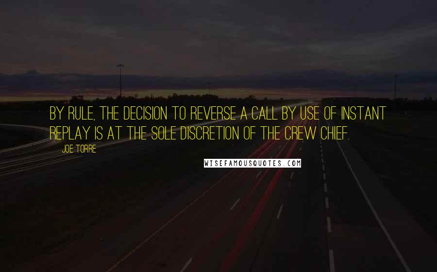 Joe Torre quotes: By rule, the decision to reverse a call by use of instant replay is at the sole discretion of the crew chief.