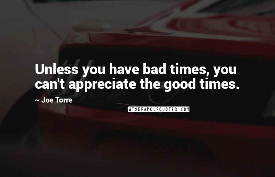 Joe Torre quotes: Unless you have bad times, you can't appreciate the good times.
