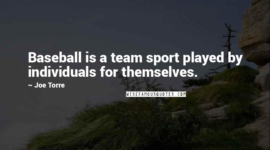 Joe Torre quotes: Baseball is a team sport played by individuals for themselves.