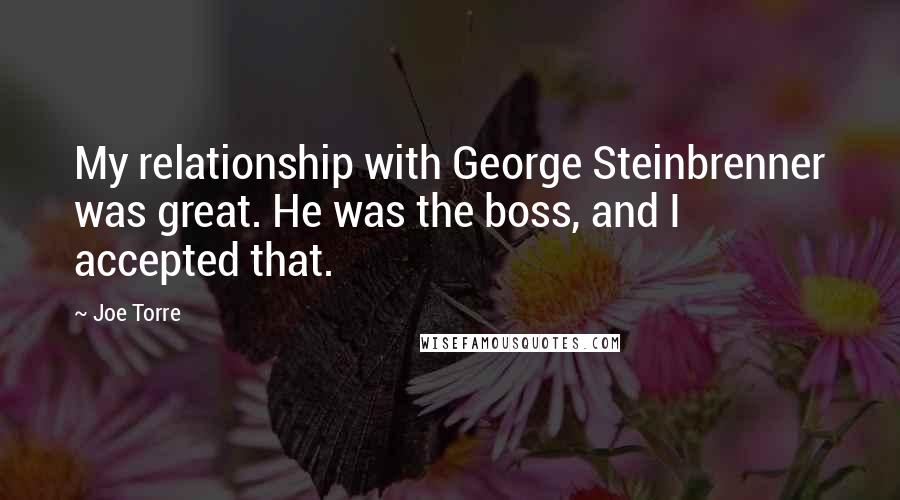 Joe Torre quotes: My relationship with George Steinbrenner was great. He was the boss, and I accepted that.