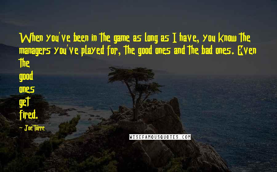 Joe Torre quotes: When you've been in the game as long as I have, you know the managers you've played for, the good ones and the bad ones. Even the good ones get