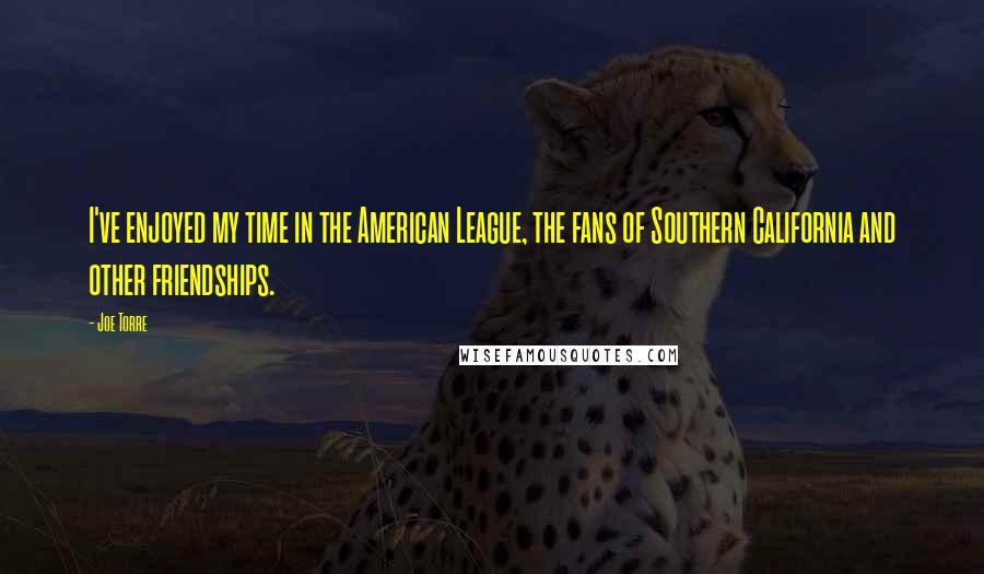 Joe Torre quotes: I've enjoyed my time in the American League, the fans of Southern California and other friendships.