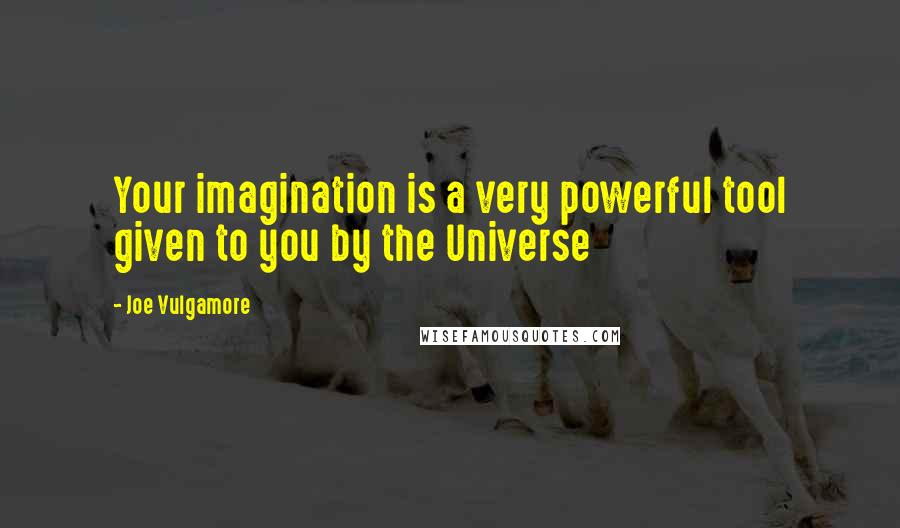 Joe Vulgamore quotes: Your imagination is a very powerful tool given to you by the Universe