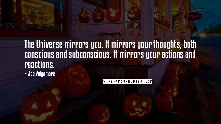 Joe Vulgamore quotes: The Universe mirrors you. It mirrors your thoughts, both conscious and subconscious. It mirrors your actions and reactions.