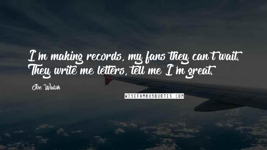 Joe Walsh quotes: I'm making records, my fans they can't wait. They write me letters, tell me I'm great.