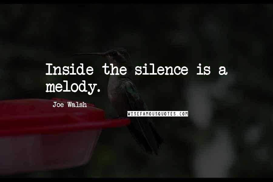 Joe Walsh quotes: Inside the silence is a melody.