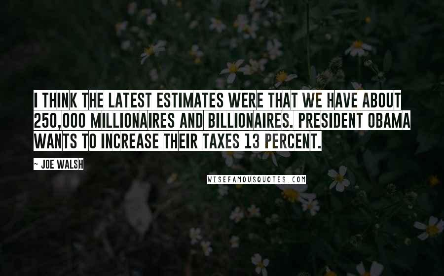 Joe Walsh quotes: I think the latest estimates were that we have about 250,000 millionaires and billionaires. President Obama wants to increase their taxes 13 percent.