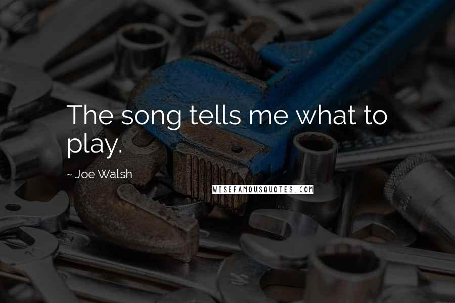 Joe Walsh quotes: The song tells me what to play.