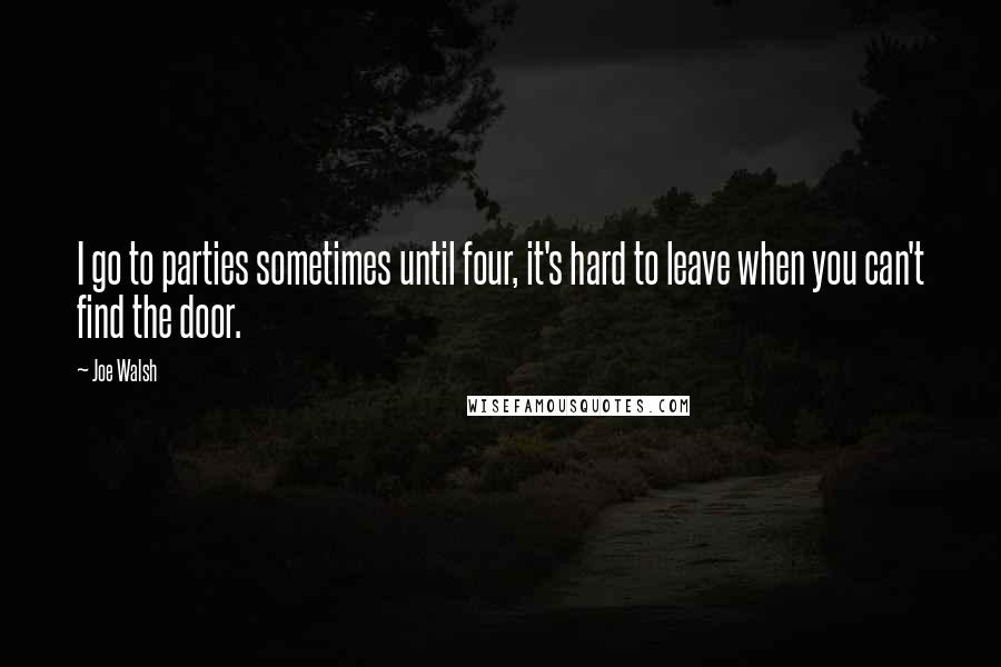 Joe Walsh quotes: I go to parties sometimes until four, it's hard to leave when you can't find the door.
