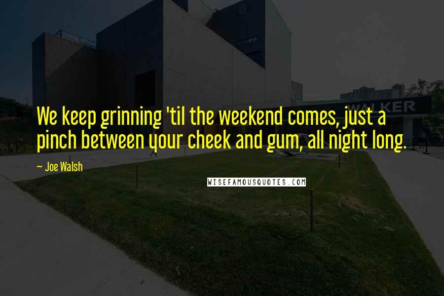 Joe Walsh quotes: We keep grinning 'til the weekend comes, just a pinch between your cheek and gum, all night long.
