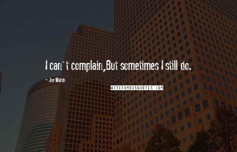 Joe Walsh quotes: I can't complain,But sometimes I still do.