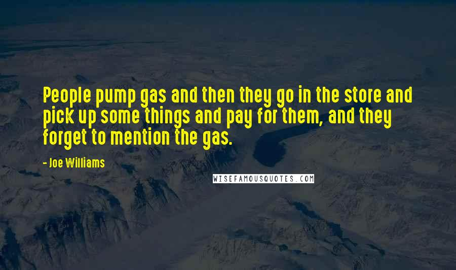Joe Williams quotes: People pump gas and then they go in the store and pick up some things and pay for them, and they forget to mention the gas.