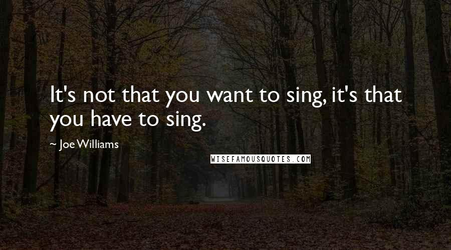 Joe Williams quotes: It's not that you want to sing, it's that you have to sing.